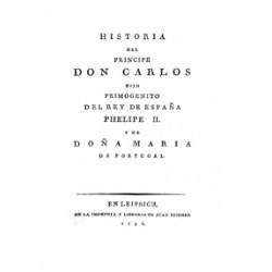 Historia del Príncipe Don Carlos hijo primogénito del Rey de España Phelipe II y de Doña María de Portugal